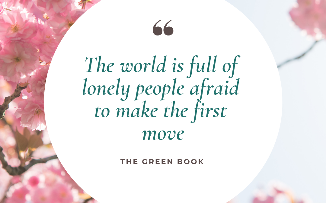 """The world is full of lonely people afraid to make the first move"" — The Green Book"
